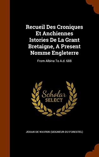 Recueil Des Croniques Et Anchiennes Istories De La Grant Bretaigne, A Present Nomme Engleterre: From Albina To A.d. 688