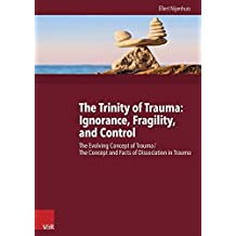 The Trinity of Trauma: Ignorance, Fragility, and Control: The Evolving Concept of Trauma / The Concept and Facts of Dissociation in Trauma by Ellert Nijenhuis (2015-04-22)