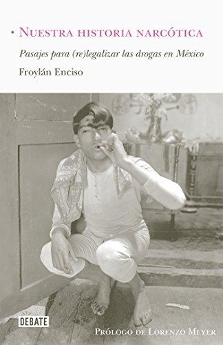 Nuestra historia narcótica: Pasajes para (re) legalizar las drogas en México por Froylán Enciso