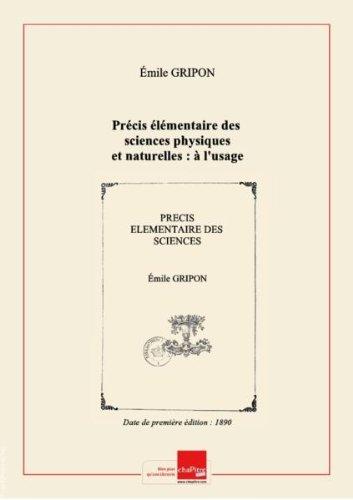 Précis élémentaire des sciences physiques et naturelles : à l'usage des écoles normales primaires, des écoles primaires supérieures et des candidats au brevet élémentaire (5e édition) / par M. É. Gripon,... [Edition de 1890]