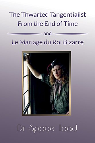 The Thwarted Tangentialist From the End of Time and Le Mariage de Roi Bizare (English Edition) van [Toad, Dr. Space]
