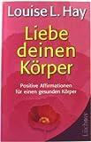 Liebe deinen Körper: Positive Affirmationen für einen gesunden Körper von Hay. Louise L. (2010) Broschiert