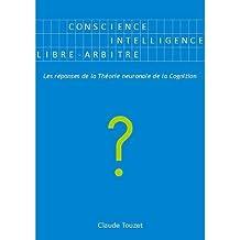 Conscience, Intelligence, Libre-arbitre : Les réponses de la Théorie neuronale de la Cognition