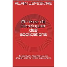 Arrêtez de développer des applications: La démarche nécessaire en dix chapitres courts, incisifs et percutants
