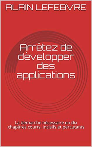 Couverture du livre Arrêtez de développer des applications: La démarche nécessaire en dix chapitres courts, incisifs et percutants