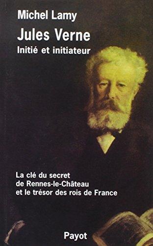 Jules Verne, initié et initiateur : La clé du secret de Rennes-le-Château et le trésor des rois de France