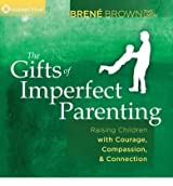 BY Brown, Brene ( Author ) [ THE GIFTS OF IMPERFECT PARENTING: RAISING CHILDREN WITH COURAGE, COMPASSION, AND CONNECTION ] May-2013 [ Compact Disc ]