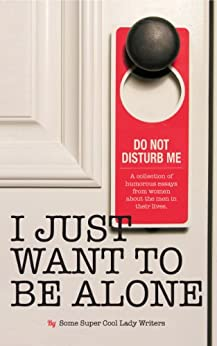 I Just Want to Be Alone (I Just Want to Pee Alone Book 2) (English Edition) par [Jen of People I Want to Punch in the Throat, Karen Alpert, A.K. Turner, Kim Bongiorno, Leanne Shirtliffe, Abby Heugel, Stacey Hatton, Bethany Thies, Andrea of The Underachiever's Guide to Being a Domestic Goddess, Nicole Knepper]