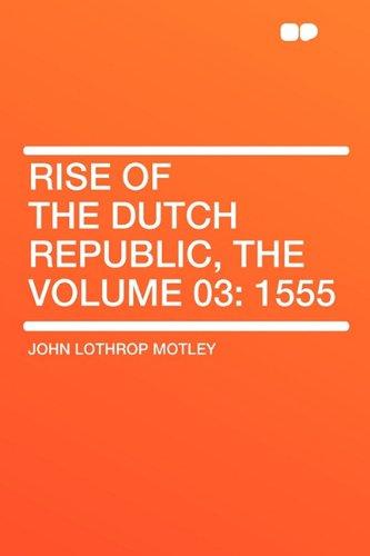 Rise of the Dutch Republic, the Volume 03: 1555