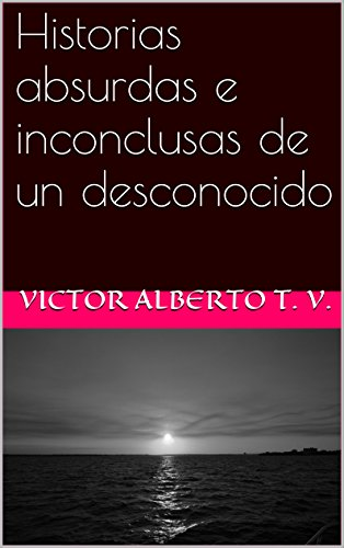 Historias absurdas e inconclusas de un desconocido por Victor alberto t. v.