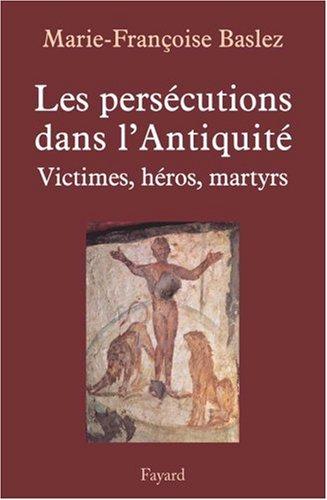 Les persécutions dans l'Antiquité : Victimes, héros, martyres par Marie-Françoise Baslez