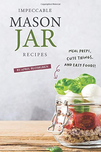 Impeccable Mason Jar Recipes: Meal Preps, Cute Things, And Easy Foods!