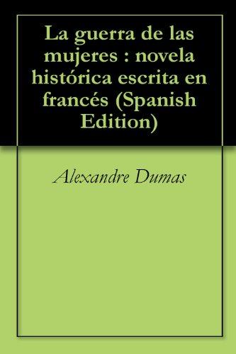 La guerra de las mujeres : novela histórica escrita en francés por Alexandre Dumas