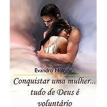 Conquistar Uma Mulher. Tudo De Deus é Voluntário (Portuguese Edition)