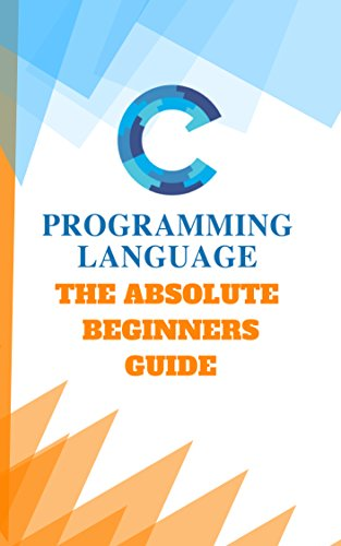 Learn C Programming The Absolute Beginners Guide: Learn Yourself Daily One hour And Start Codeing Today (English Edition)