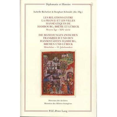 Les relations entre la France et les villes hanséatiques de Hambourg, Brême et Lübeck - Die Beziehun: Moyen-Âge - XIXe siècle - Mittelalter - 19. Jahrhundert