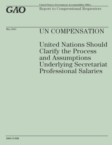 Un compensation: United Nations Should Clarify the Process and Assumptions Underlying Secretartiat Professional Salaries por Government Accountability Office