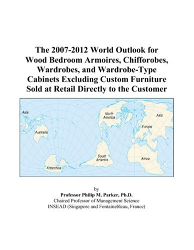 The 2007-2012 World Outlook for Wood Bedroom Armoires, Chifforobes, Wardrobes, and Wardrobe-Type Cabinets Excluding Custom Furniture Sold at Retail Directly to the Customer