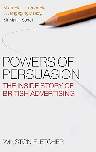 Powers of Persuasion: The Inside Story of British Advertising: 1951-2000
