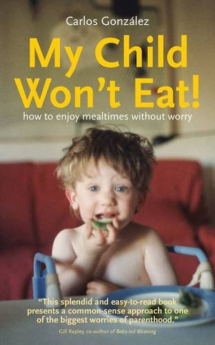 My Child Won't Eat: How to Enjoy Mealtimes without Worry por Carlos Gonzalez
