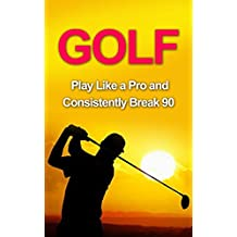 Golf: Golf Tips and Strategies That Make an Amateur a Pro (Consistently Break 90) (Golf Instructions, Golf Putting, Golf Swing Instructions, Golf Books. Golf Tips for Beginners, Golf Digest, Golf)