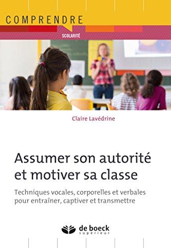 Assumer son autorité et motiver sa classe : Techniques vocales, corporelles et verbales pour entraîner, captiver et transmettre (Comprendre) (French Edition)