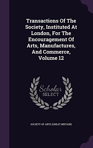 Transactions Of The Society, Instituted At London, For The Encouragement Of Arts, Manufactures, And Commerce, Volume 12