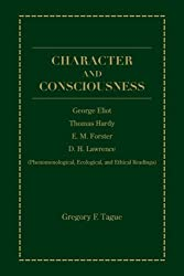 Character And Consciousness: George Eliot, Thomas Hardy, E.M. Forster, D.H. Lawrence (Phenomenological, Ecological, and Ethical Readings) by Gregory F. Tague (2005-01-30)