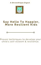 Say Hello To Happier, More Resilient Kids: Proven techniques to develop your child's self-esteem & resilience. (Shrewdhippo Digests Book 1)
