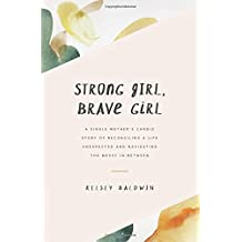Strong Girl, Brave Girl: A single mother's story of reconciling a life unexpected and navigating the messy in-between