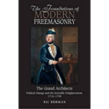 The Foundations of Modern Freemasonry: The Grand Architects?Political Change and the Scientific Enlightenment, 1714?1740 by Ric Berman (2015-01-01)