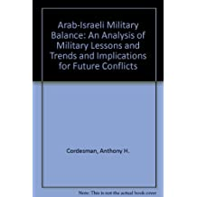 Arab Israeli Military Balance and the Art of Operations: An Analysis of Military Lessons and Trends and Implications for Future Conflicts