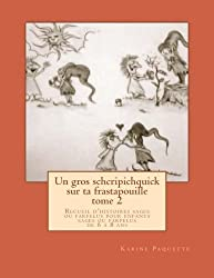 Un gros schcripichquick sur ta frastapouille tome 2: Recueil d'histoires sages ou farfelues pour enfants sages ou farfelus de 6 ? 8 ans. (French Edition) by Karine Paquette (2014-05-02)
