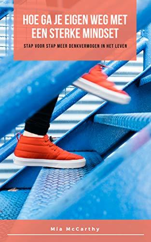 Hoe Ga Je Eigen Weg Met Een Sterke Mindset: Stap Voor Stap Meer Denkvermogen In Het Leven (Dutch Edition) por Mia McCarthy
