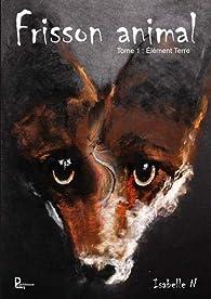 Frisson animal, Tome 1 : Elément Terre par Isabelle N