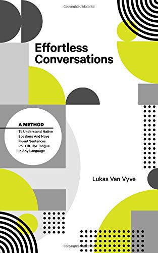 Effortless Conversations: A Method to Understand Native Speakers and Have Fluent Sentences Roll off the Tongue por Lukas Van Vyve
