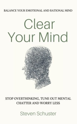 Clear Your Mind: Stop Overthinking, Tune Out Mental Chatter And Worry Less - Balance Your Emotional And Rational Mind por Steven Schuster