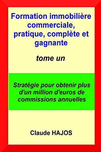 Formation immobilière commerciale, pratique, complète et gagnante - tome un: Stratégie pour obtenir plus d'un million d'euros de commissions annuelles par  Claude HAJOS