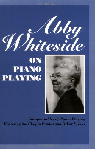 Abby Whiteside on Piano Playing: Indispensables of Piano Playing & Mastering the Chopin Etudes and Other Essays: Indispensibles of Piano Playing and Mastering the Chopin Etudes and Other Essays por Abby Whiteside