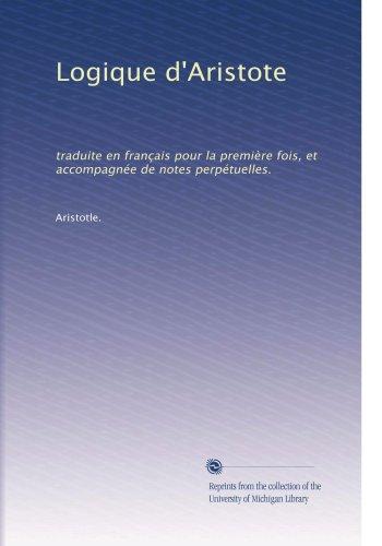 Logique d'Aristote: traduite en français pour la premiÃ..re fois, et accompagnée de notes perpétuelles. (Volume 2) (French Edition) -