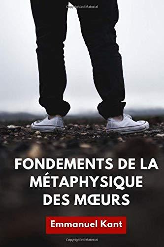 Fondements de la métaphysique des mœurs: un essai de philosophie morale d'Emmanuel Kant (édition intégrale) par Emmanuel Kant