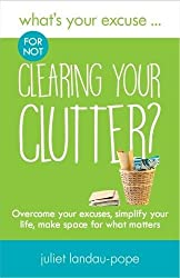 What's Your Excuse for not Clearing Your Clutter?: Overcome your excuses, simplify your life, make space for what matters