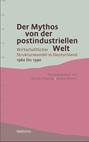 Der Mythos von der postindustriellen Welt: Wirtschaftlicher Strukturwandel in Deutschland 1960 bis 1990