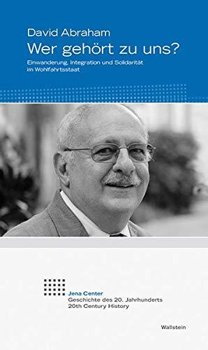 Wer gehört zu uns?: Einwanderung, Integration und Solidarität im Wohlfahrtsstaat (Jena Center. Geschichte des 20. Jahrhunderts. Vorträge und Kolloquien)