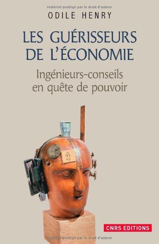 Les Guérisseurs de l'économie . Ingénieurs-conseils en quête de pouvoir par Odile Henry