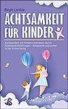 Achtsamkeit für Kinder: Achtsamkeit mit Kindern trainieren durch Achtsamkeitsübungen - Entspannt und sicher in der Entwicklung