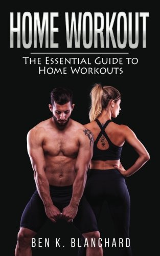 Home workout: The Essential Guide to Home Workout (Get Healthier and Stronger at Home with over 25 workout plans--No Gym)