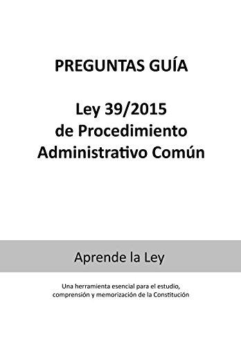 PREGUNTAS GUÍA LEY 39/2015 de Procedimiento Administrativo Común: Una herramienta esencial para el estudio, comprensión y memorización de la ley