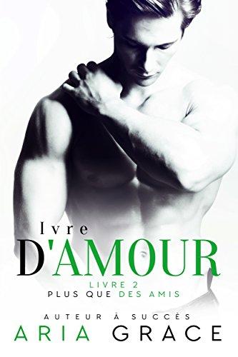 Ivre d'Amour: Romance entre hommes (Plus que des Amis t. 2) par Aria Grace