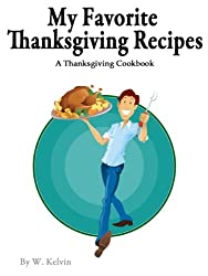 My Favorite Thanksgiving Recipes: A Thanksgiving Cookbook